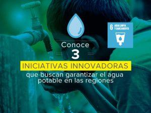 ODS 6 – conoce 3 iniciativas que buscan garantizar el agua potable en las regiones